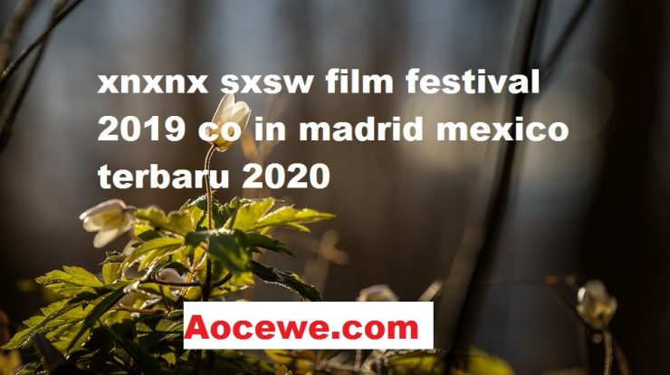 xnxnx sxsw film festival 2019 co in madrid mexico terbaru 2020